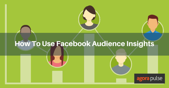 How To Use Facebook Audience Insights For Better Targeting | Agorapulse