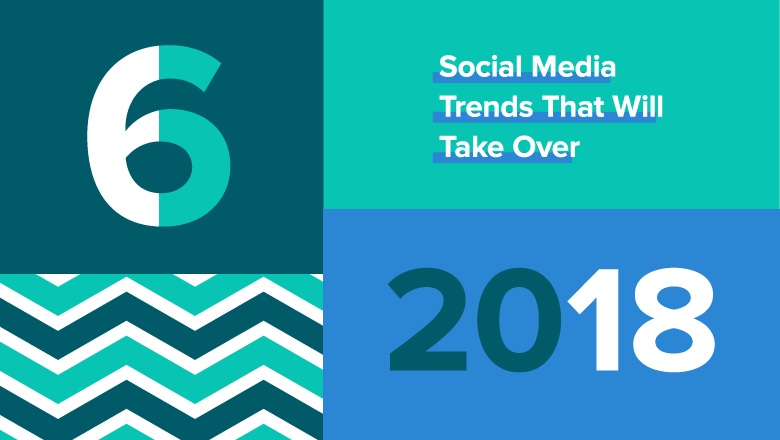 6 Social Media Trends That Will Take Over 2018