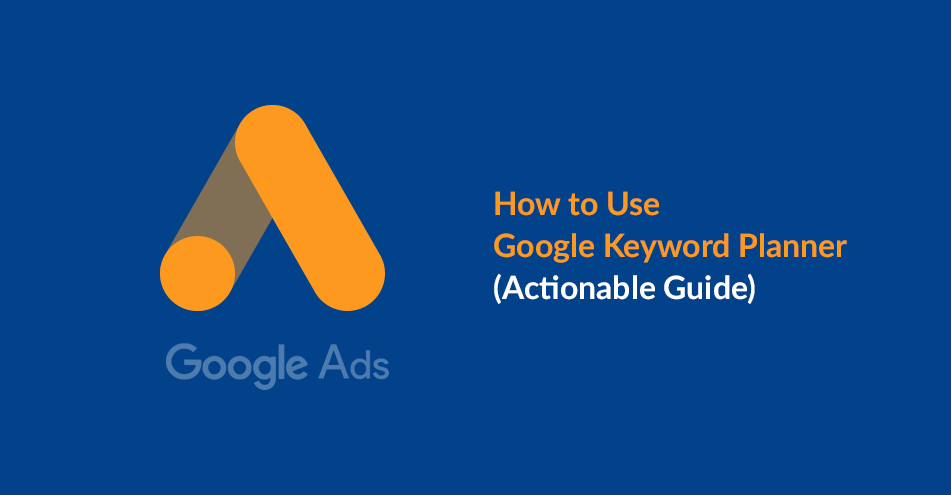 How to Use Google Keyword Planner (Actionable Guide)