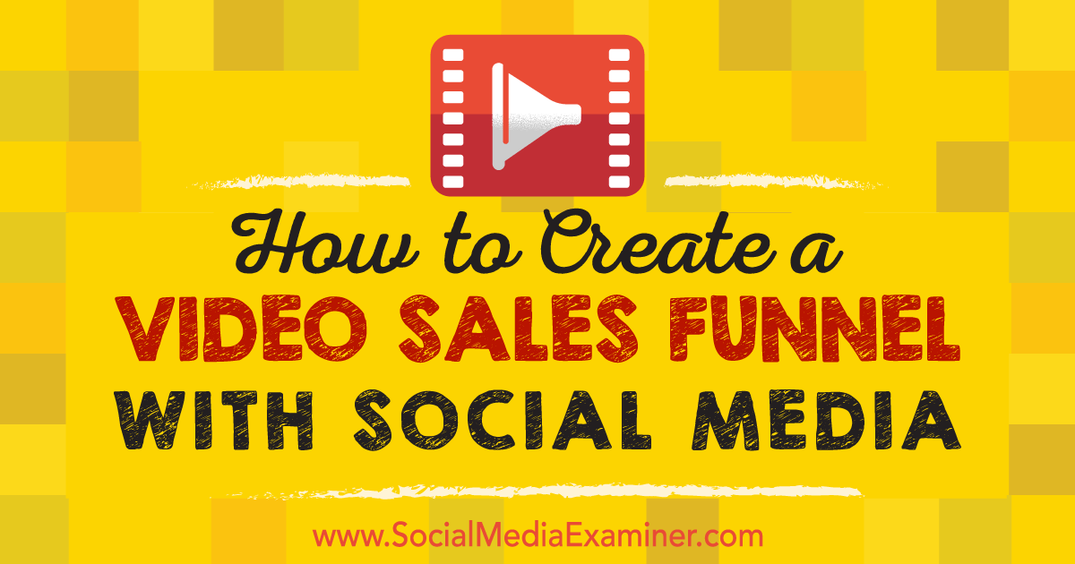 How to Create a Video Sales Funnel With Social Media : Social Media Examiner