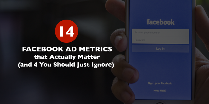 14 Facebook Ad Metrics that Actually Matter (and 4 You Should Just Ignore)