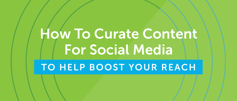How to Curate Content For Social Media to Boost Your Reach