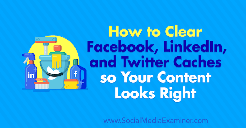 How to Clear Facebook Cache, Twitter Cache, and LinkedIn Cache so Your Content Looks Right : Social Media Examiner